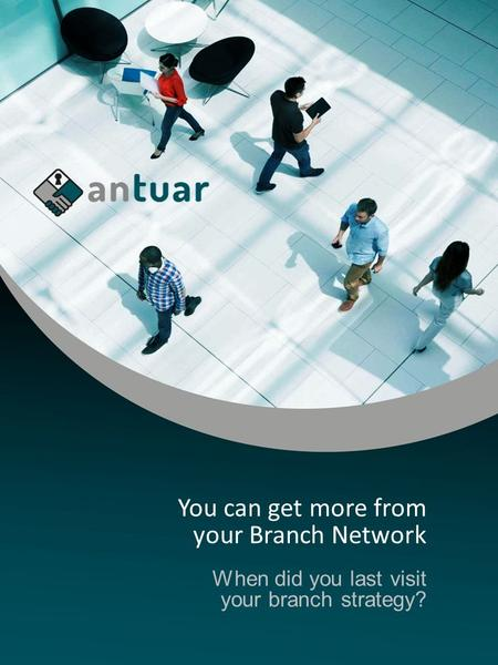 You can get more from your Branch Network When did you last visit your branch strategy?