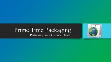Partnering for a Greener Planet Prime Time Packaging.