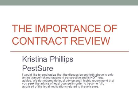 THE IMPORTANCE OF CONTRACT REVIEW Kristina Phillips PestSure I would like to emphasize that the discussion set forth above is only an insurance/risk management.