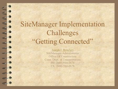 "SiteManager Implementation Challenges ""Getting Connected"" Joseph J. Bouchey SiteManager Administrator Office Of Construction Conn. Dept. of Transportation."
