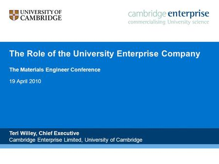 The Role of the University Enterprise Company The Materials Engineer Conference 19 April 2010 Teri Willey, Chief Executive Cambridge Enterprise Limited,