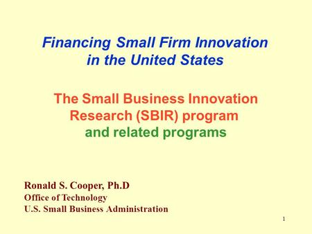 1 Financing Small Firm Innovation in the United States Ronald S. Cooper, Ph.D Office of Technology U.S. Small Business Administration The Small Business.