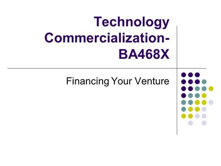 Technology Commercialization- BA468X Financing Your Venture.