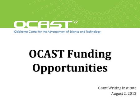 OCAST Funding Opportunities Grant Writing Institute August 2, 2012.