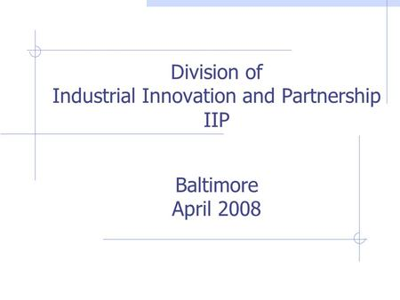 Division of Industrial Innovation and Partnership IIP Baltimore April 2008.