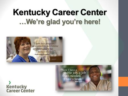 Kentucky Career Center …We're glad you're here!. Our Commitment to Our Customers Providing EMPLOYERS with a qualified, skilled workforce Providing INDIVIDUALS.