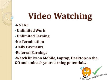 Video Watching No TAT Unlimited Work Unlimited Earning No Termination Daily Payments Referral Earnings Watch links on Mobile, Laptop, Desktop on the GO.