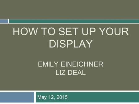 HOW TO SET UP YOUR DISPLAY EMILY EINEICHNER LIZ DEAL May 12, 2015.
