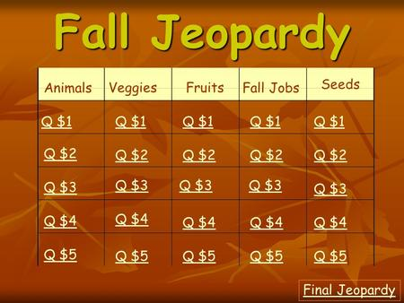 Fall Jeopardy Animals VeggiesFruits Fall Jobs Seeds Q $1 Q $2 Q $3 Q $4 Q $5 Q $1 Q $2 Q $3 Q $4 Q $5 Final Jeopardy.