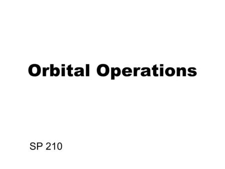 Orbital Operations SP 210. Orbital Operations Orbiting spacecraft follow 2-body (Keplerian) orbits The orbit is centered on the exact center of the Earth.