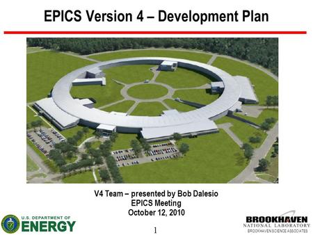1 BROOKHAVEN SCIENCE ASSOCIATES EPICS Version 4 – Development Plan V4 Team – presented by Bob Dalesio EPICS Meeting October 12, 2010.