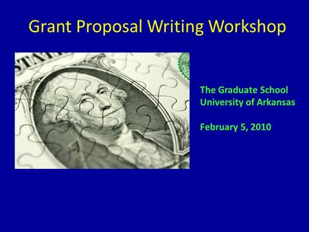 Grant Proposal Writing Workshop The Graduate School University of Arkansas February 5, 2010.