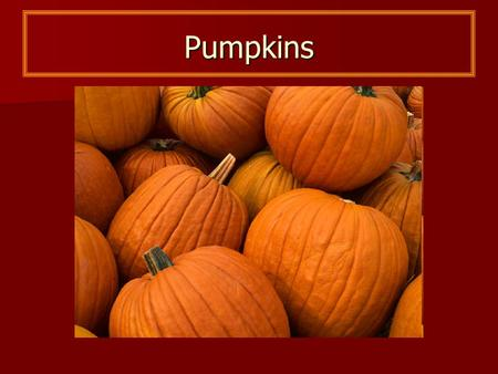 Pumpkins. Parts of a Pumpkin Shell Seeds Stem What Do Pumpkins Need to Grow?