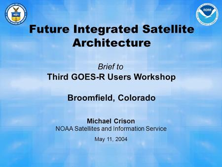 Future Integrated Satellite Architecture Brief to Third GOES-R Users Workshop Broomfield, Colorado Michael Crison NOAA Satellites and Information Service.