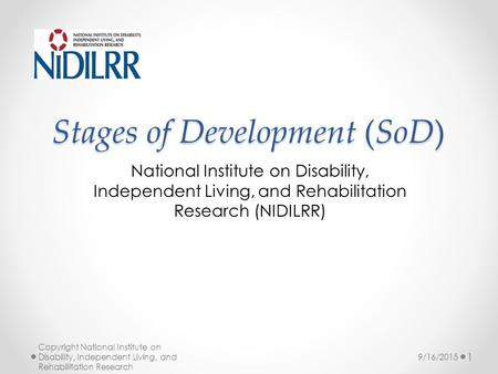 Stages of Development (SoD) National Institute on Disability, Independent Living, and Rehabilitation Research (NIDILRR) Copyright National Institute on.