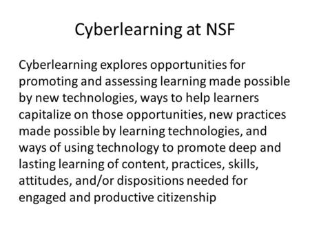 Cyberlearning at NSF Cyberlearning explores opportunities for promoting and assessing learning made possible by new technologies, ways to help learners.