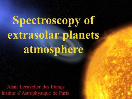 Alain Lecavelier des Etangs Institut d'Astrophysique de Paris Spectroscopy of extrasolar planets atmosphere.