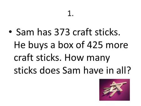 1. Sam has 373 craft sticks. He buys a box of 425 more craft sticks. How many sticks does Sam have in all?