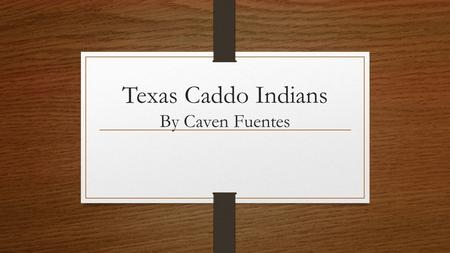 Texas Caddo Indians By Caven Fuentes. The Caddo Indians were farmers who lived in East Texas. There were 2 main groups of Caddo in Texas. There were the.