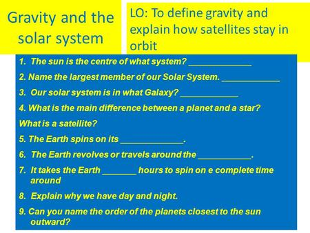 Gravity and the solar system LO: To define gravity and explain how satellites stay in orbit 1.The sun is the centre of what system? _____________ 2. Name.