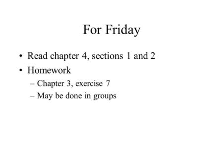 For Friday Read chapter 4, sections 1 and 2 Homework –Chapter 3, exercise 7 –May be done in groups.