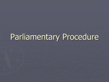 Parliamentary Procedure. Reasons ► Focus on one thing at a time ► Extend courtesy to everyone ► Observe the rule of the majority ► Ensure the rights of.