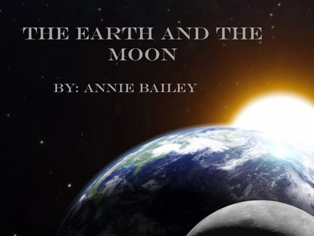 The Earth and The Moon By: Annie Bailey. Size Moon The moon's diameter is 3,478.8 kilometers. Or 27% /about 1 fourth, the size of Earth. Earth The Earth's.