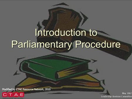 Introduction to Parliamentary Procedure May 2007 Leadership Revision Committee Modified by CTAE Resource Network, 2010.