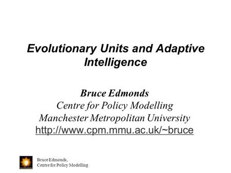 Bruce Edmonds, Centre for Policy Modelling Evolutionary Units and Adaptive Intelligence Bruce Edmonds Centre for Policy Modelling Manchester Metropolitan.