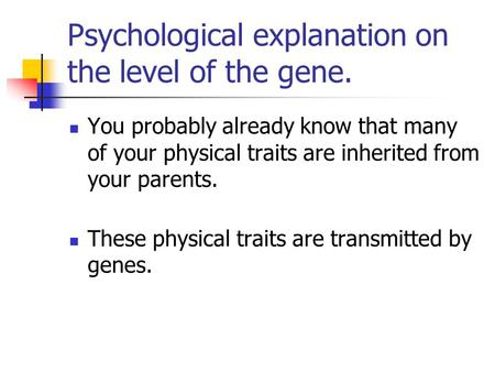 Psychological explanation on the level of the gene. You probably already know that many of your physical traits are inherited from your parents. These.