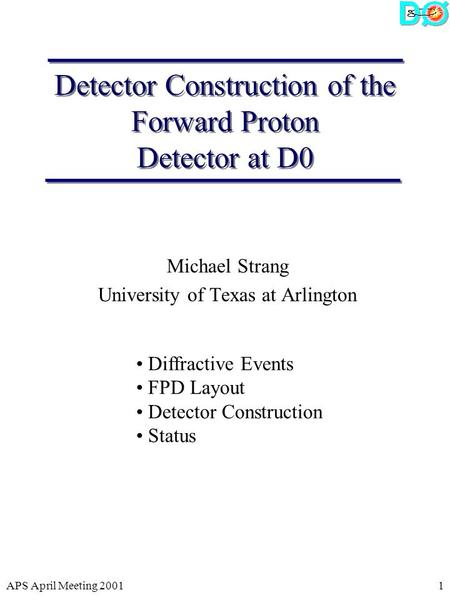APS April Meeting 20011 Detector Construction of the Forward Proton Detector at D0 Michael Strang University of Texas at Arlington Diffractive Events FPD.
