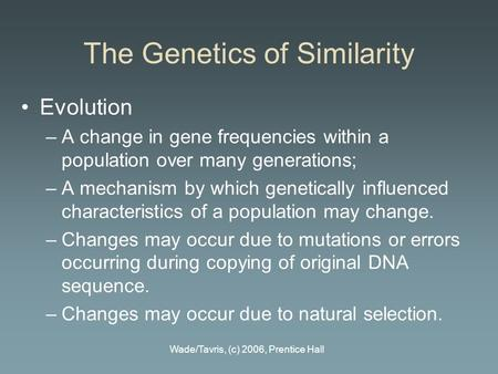 Wade/Tavris, (c) 2006, Prentice Hall The Genetics of Similarity Evolution –A change in gene frequencies within a population over many generations; –A mechanism.