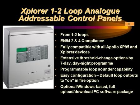Xplorer 1-2 Loop Analogue Addressable Control Panels From 1-2 loops EN54 2 & 4 Compliance Fully compatible with all Apollo XP95 and Xplorer devices Extensive.