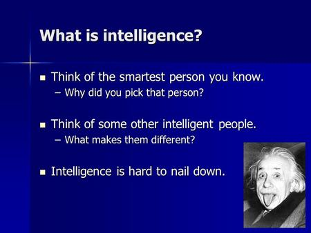 What is intelligence? Think of the smartest person you know. Think of the smartest person you know. –Why did you pick that person? Think of some other.