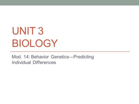 UNIT 3 BIOLOGY Mod. 14: Behavior Genetics—Predicting Individual Differences.