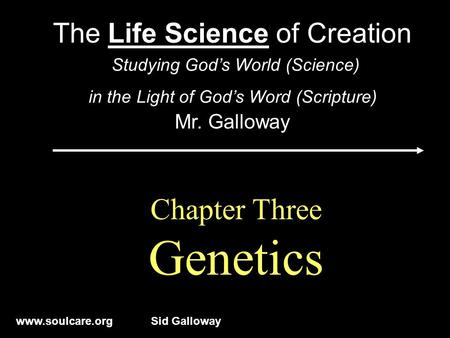Www.soulcare.orgSid Galloway Chapter Three Genetics The Life Science of Creation Studying God's World (Science) in the Light of God's Word (Scripture)