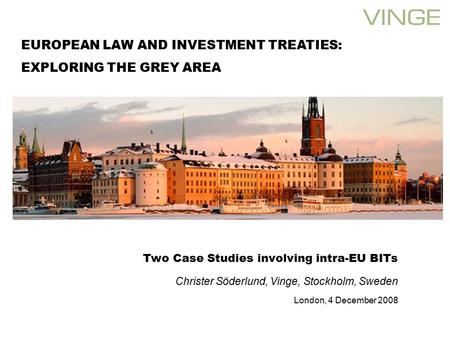 Two Case Studies involving intra-EU BITs Christer Söderlund, Vinge, Stockholm, Sweden London, 4 December 2008 EUROPEAN LAW AND INVESTMENT TREATIES: EXPLORING.