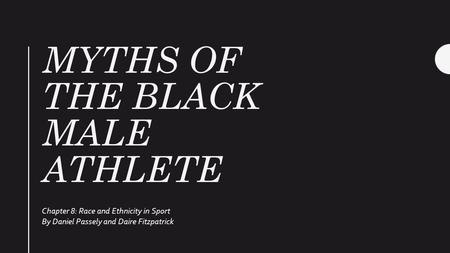 MYTHS OF THE BLACK MALE ATHLETE Chapter 8: Race and Ethnicity in Sport By Daniel Passely and Daire Fitzpatrick.
