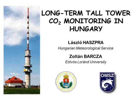 LONG-TERM TALL TOWER CO 2 MONITORING IN HUNGARY László HASZPRA Hungarian Meteorological Service Zoltán BARCZA Eötvös Loránd University.