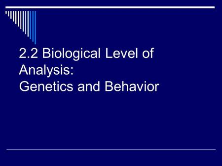 2.2 Biological Level of Analysis: Genetics and Behavior.