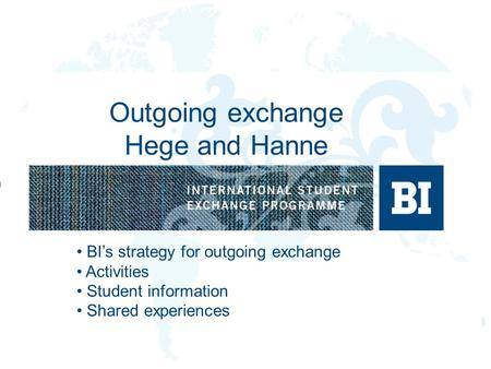 Outgoing exchange Hege and Hanne BI's strategy for outgoing exchange Activities Student information Shared experiences.