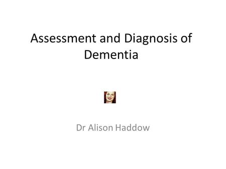 Assessment and Diagnosis of Dementia Dr Alison Haddow.