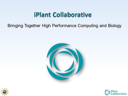 IPlant Collaborative Bringing Together High Performance Computing and Biology.
