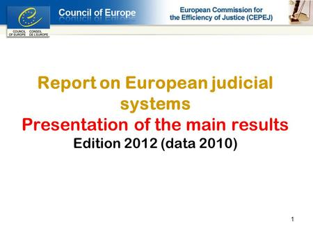 1 Report on European judicial systems Presentation of the main results Edition 2012 (data 2010)