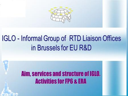 IGLO Aim IGLO is an informal association of Brussels- based non-profit R&D Liaison Offices. The aim of IGLO is: to facilitate and enhance the interaction,