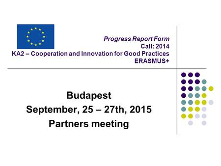 Progress Report Form Call: 2014 KA2 – Cooperation and Innovation for Good Practices ERASMUS+ Budapest September, 25 – 27th, 2015 Partners meeting.