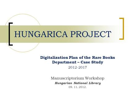 Digitalization Plan of the Rare Books Department – Case Study 2012-2017 Manuscriptorium Workshop Hungarian National Library 09. 11. 2012. HUNGARICA PROJECT.