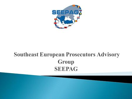 What is SEEPAG? The Southeast European Prosecutors Advisory Group is a judicial mechanism for international cooperation, having the mission to facilitate.