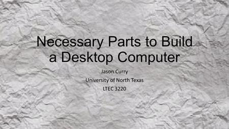 Necessary Parts to Build a Desktop Computer Jason Curry University of North Texas LTEC 3220.