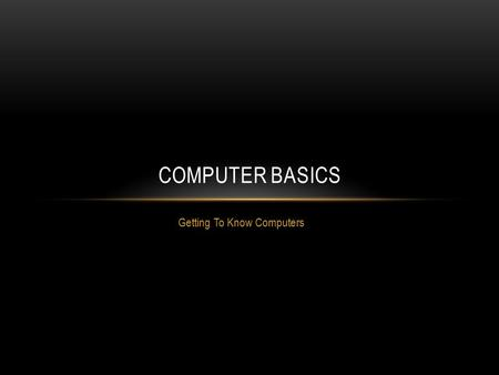 "Getting To Know Computers COMPUTER BASICS. WHAT IS A COMPUTER? A computer is an electronic device that manipulates information, or ""data."" It has the."